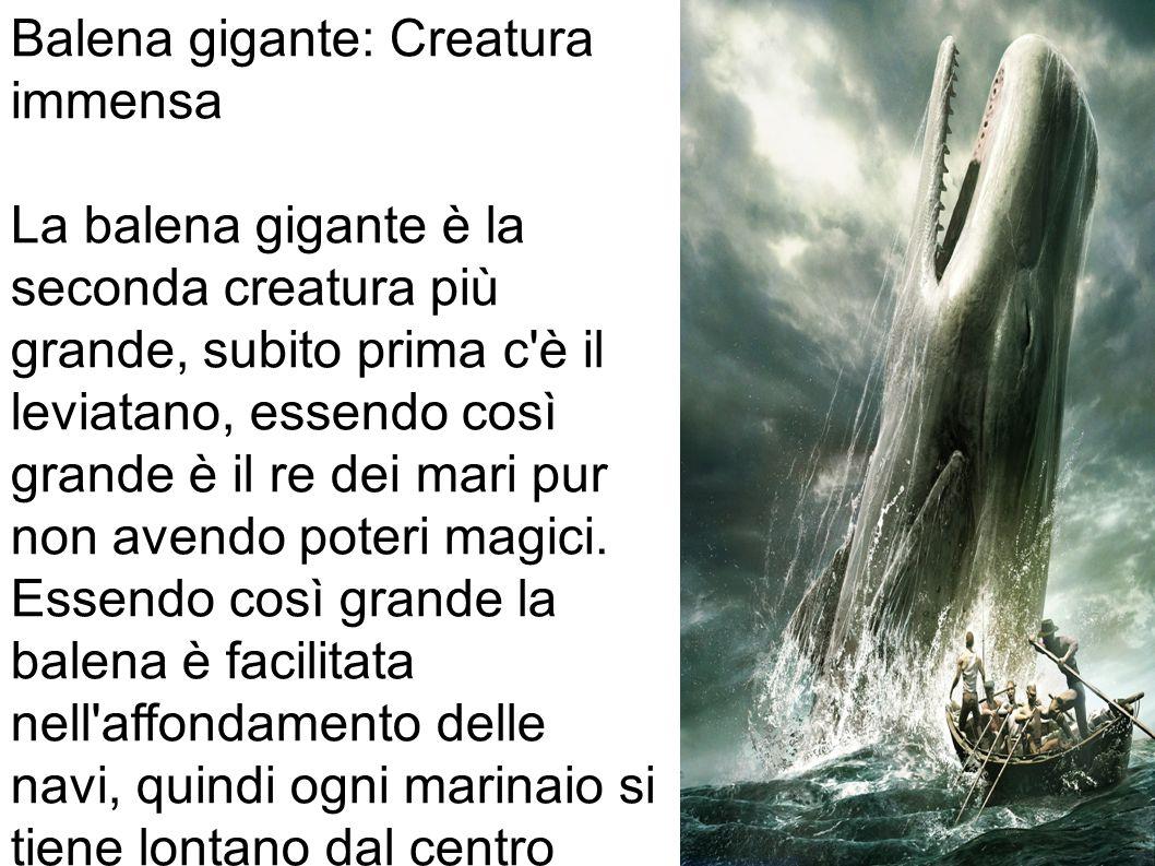Balena gigante: Creatura immensa La balena gigante è la seconda creatura più grande, subito prima c è il leviatano, essendo così grande è il re dei mari pur non avendo poteri magici.