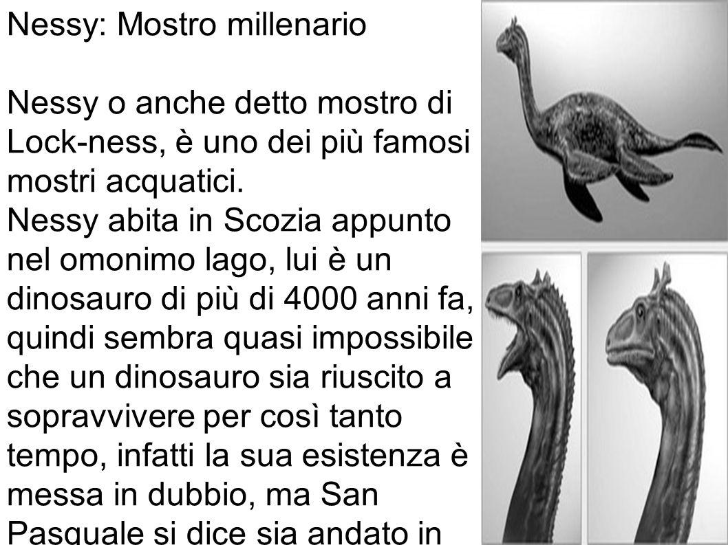 Nessy: Mostro millenario Nessy o anche detto mostro di Lock-ness, è uno dei più famosi mostri acquatici.