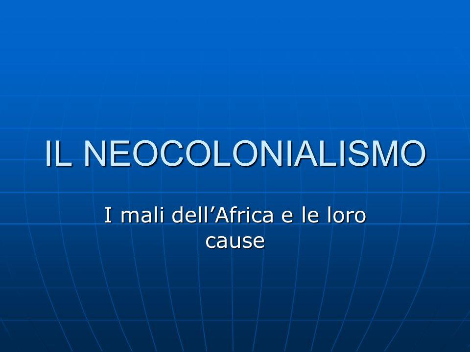 IL NEOCOLONIALISMO I mali dellAfrica e le loro cause