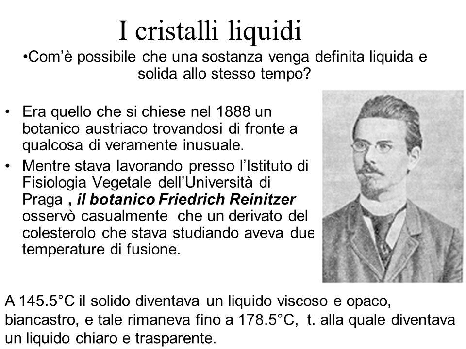 I cristalli liquidi Era quello che si chiese nel 1888 un botanico austriaco trovandosi di fronte a qualcosa di veramente inusuale. Mentre stava lavora