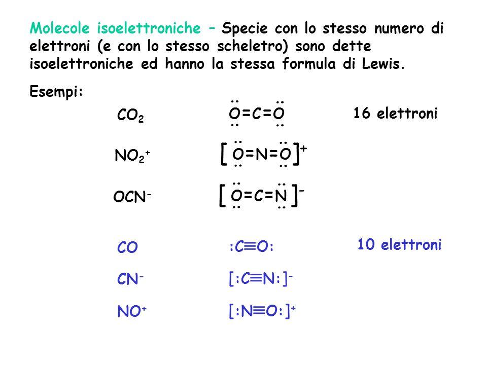 Molecole isoelettroniche – Specie con lo stesso numero di elettroni (e con lo stesso scheletro) sono dette isoelettroniche ed hanno la stessa formula di Lewis.