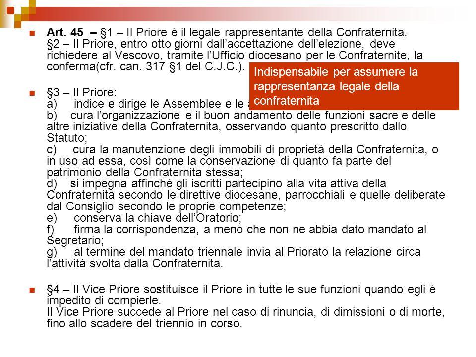 Art. 45 – §1 – Il Priore è il legale rappresentante della Confraternita. §2 – Il Priore, entro otto giorni dallaccettazione dellelezione, deve richied