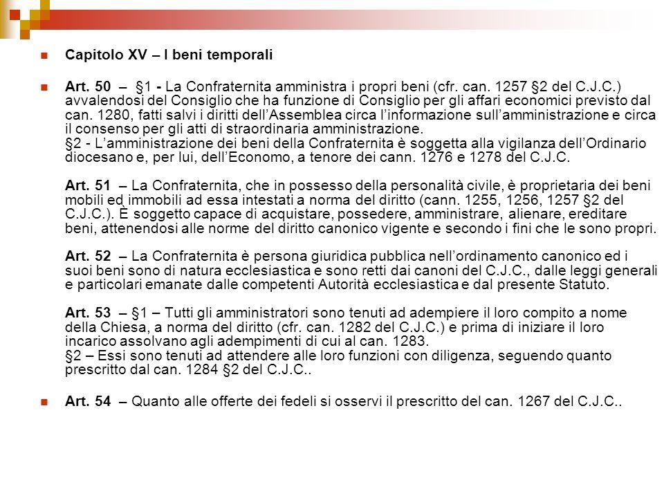 Capitolo XV – I beni temporali Art. 50 – §1 - La Confraternita amministra i propri beni (cfr. can. 1257 §2 del C.J.C.) avvalendosi del Consiglio che h