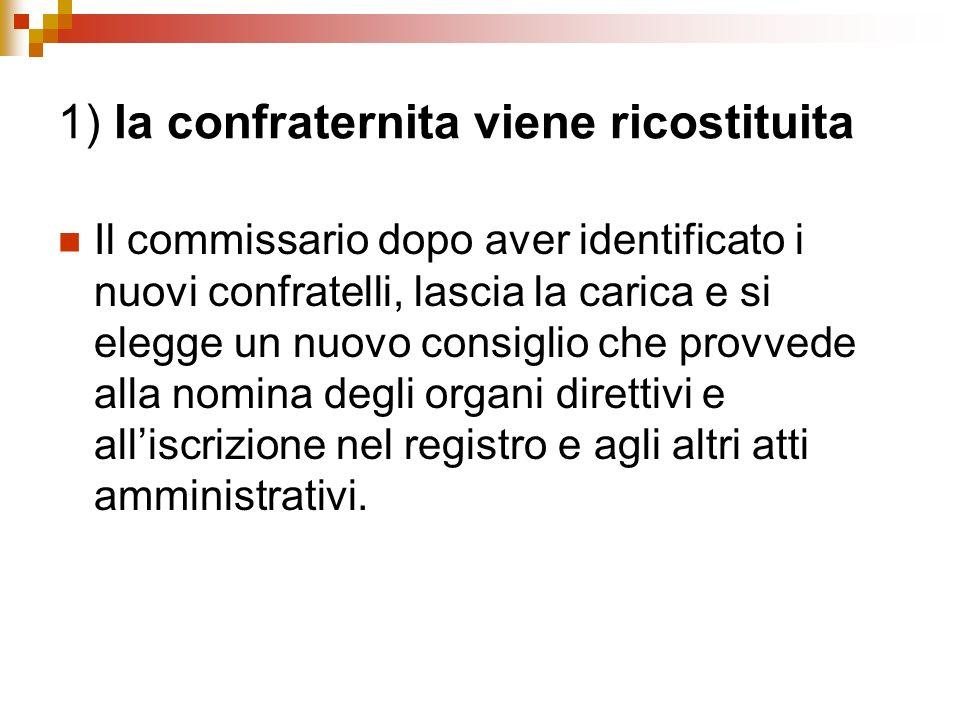 1) la confraternita viene ricostituita Il commissario dopo aver identificato i nuovi confratelli, lascia la carica e si elegge un nuovo consiglio che