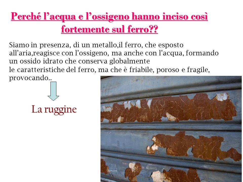 Lacqua interviene per aiutare il fenomeno. 2Fe + O 2 + 2H 2 O 2Fe(OH) 2 Ruggine (2Fe 2 O 3 ) termine comune per indicare un processo di corrosione che