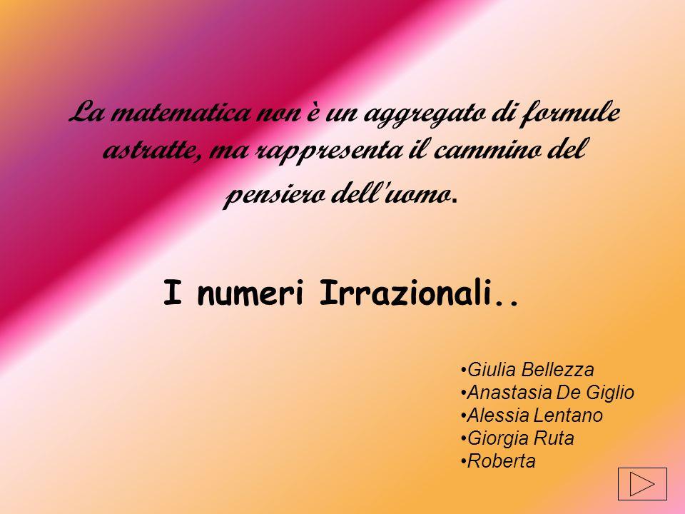 La matematica non è un aggregato di formule astratte, ma rappresenta il cammino del pensiero dell'uomo. I numeri Irrazionali.. Giulia Bellezza Anastas
