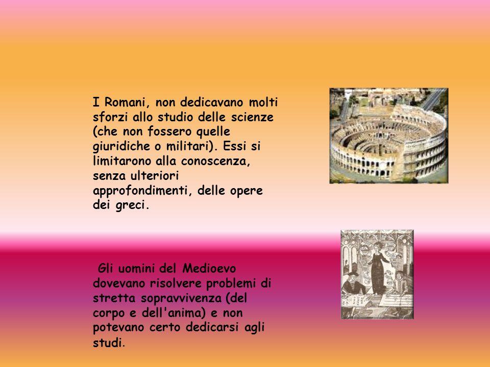 I Romani, non dedicavano molti sforzi allo studio delle scienze (che non fossero quelle giuridiche o militari). Essi si limitarono alla conoscenza, se