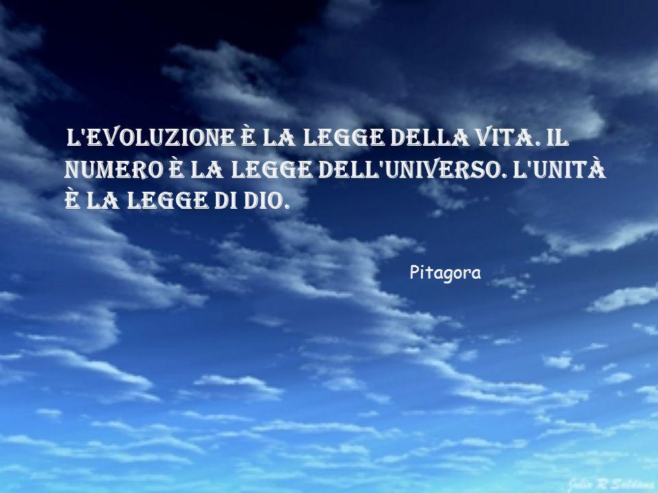 L'evoluzione è la legge della vita. Il numero è la legge dell'universo. L'unità è la legge di dio. Pitagora