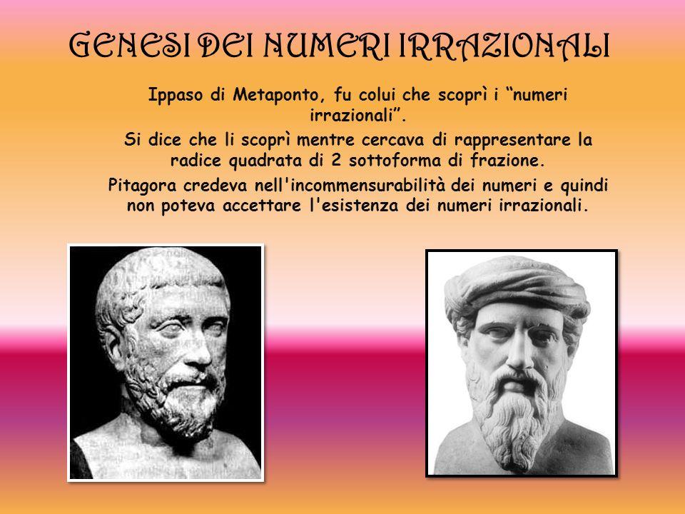 GENESI DEI NUMERI IRRAZIONALI Ippaso di Metaponto, fu colui che scoprì i numeri irrazionali. Si dice che li scoprì mentre cercava di rappresentare la