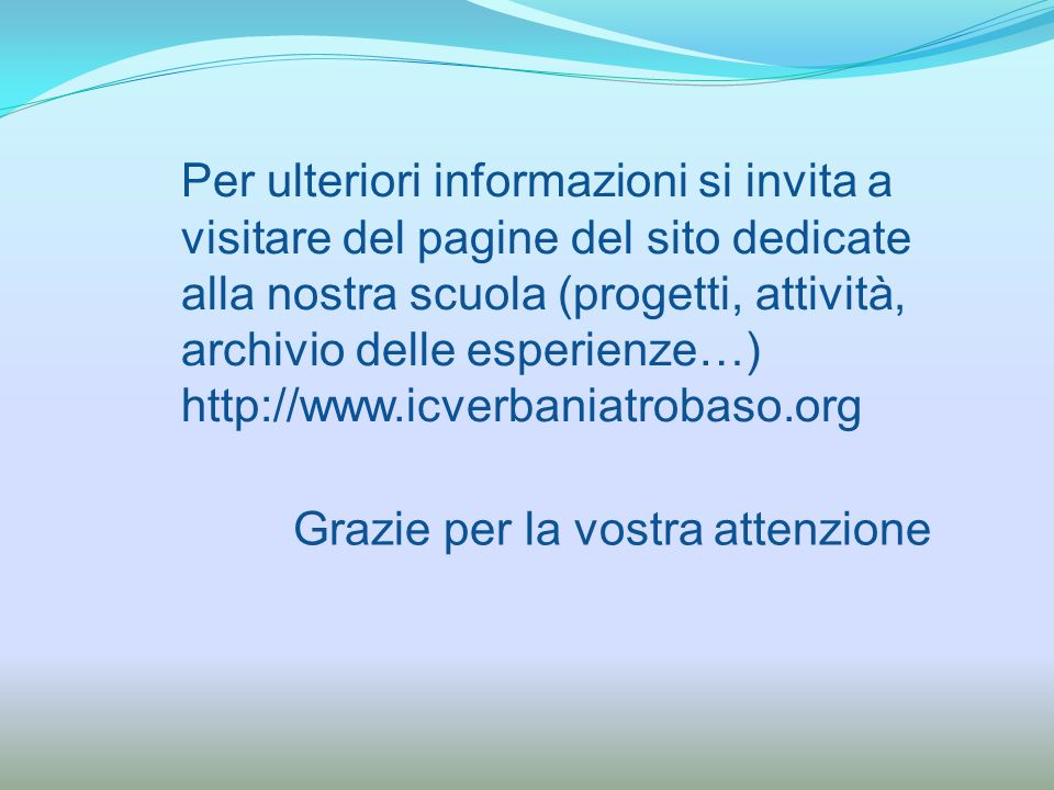 Grazie per la vostra attenzione Per ulteriori informazioni si invita a visitare del pagine del sito dedicate alla nostra scuola (progetti, attività, a