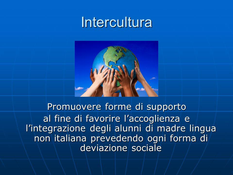 Intercultura Promuovere forme di supporto al fine di favorire laccoglienza e lintegrazione degli alunni di madre lingua non italiana prevedendo ogni f