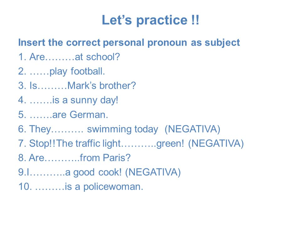 Lets practice !! Insert the correct personal pronoun as subject 1.Are………at school? 2.……play football. 3.Is………Marks brother? 4.…….is a sunny day! 5.…….