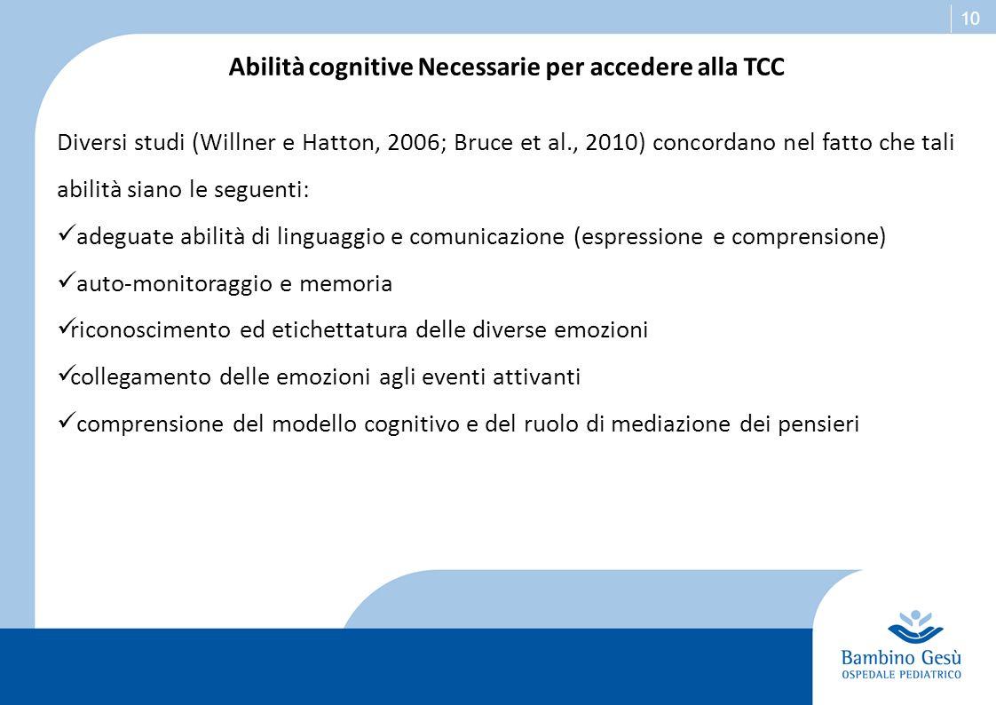 10 Abilità cognitive Necessarie per accedere alla TCC Diversi studi (Willner e Hatton, 2006; Bruce et al., 2010) concordano nel fatto che tali abilità