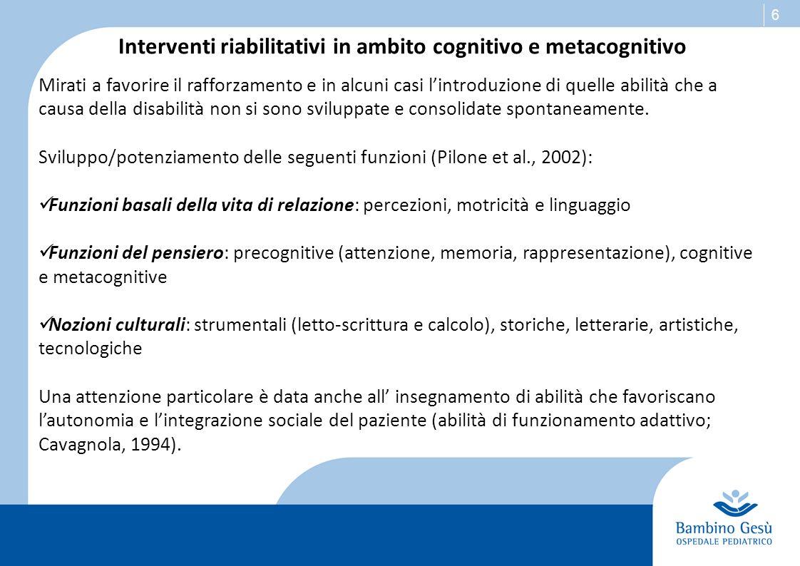 6 Interventi riabilitativi in ambito cognitivo e metacognitivo Mirati a favorire il rafforzamento e in alcuni casi lintroduzione di quelle abilità che