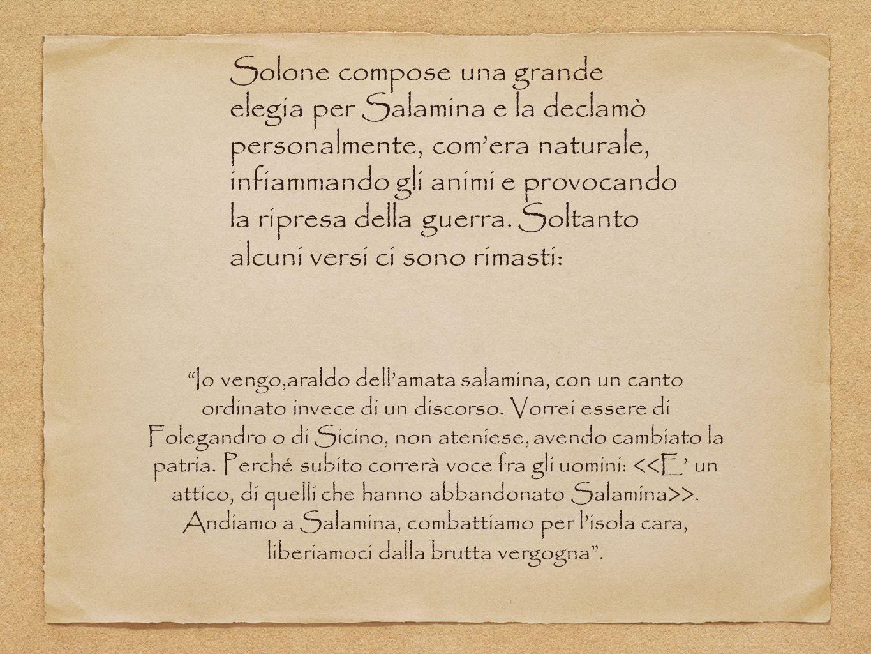 Solone compose una grande elegia per Salamina e la declamò personalmente, comera naturale, infiammando gli animi e provocando la ripresa della guerra.