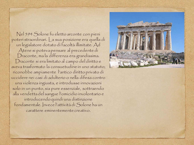 Nel 594 Solone fu eletto arconte con pieni poteri straordinari. La sua posizione era quella di un legislatore dotato di facoltà illimitate. Ad Atene s