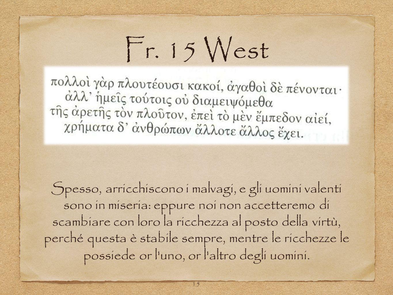 Fr. 15 West 15 Spesso, arricchiscono i malvagi, e gli uomini valenti sono in miseria: eppure noi non accetteremo di scambiare con loro la ricchezza al
