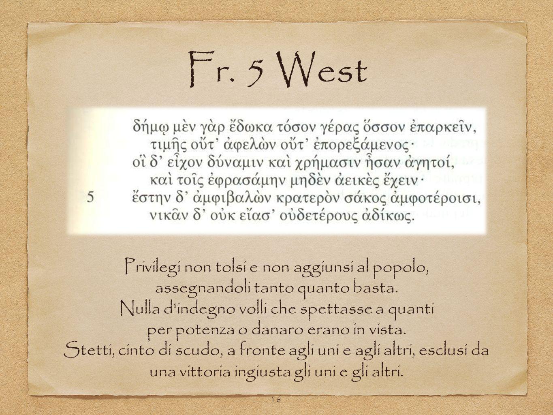 Fr. 5 West 16 Privilegi non tolsi e non aggiunsi al popolo, assegnandoli tanto quanto basta. Nulla d'indegno volli che spettasse a quanti per potenza