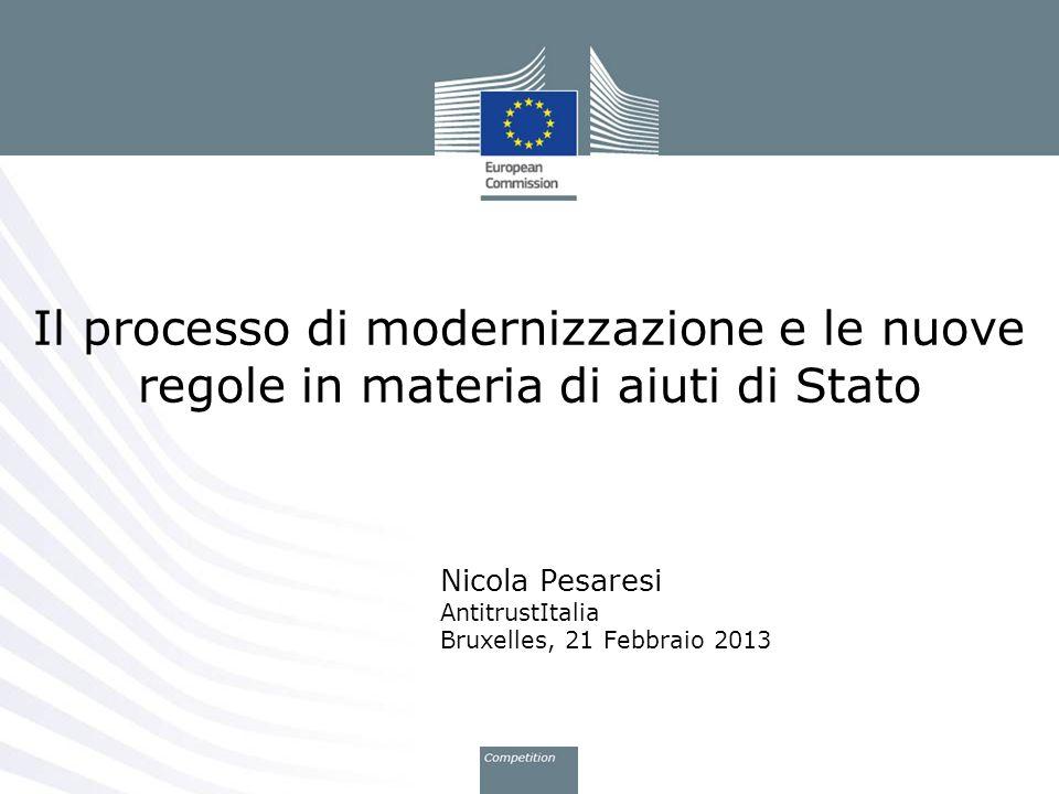 Nicola Pesaresi AntitrustItalia Bruxelles, 21 Febbraio 2013 Il processo di modernizzazione e le nuove regole in materia di aiuti di Stato
