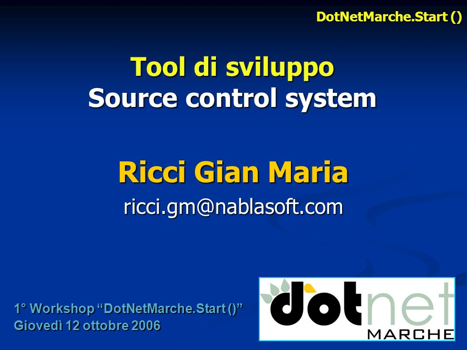 Tool di sviluppo Source control system Ricci Gian Maria ricci.gm@nablasoft.com 1° Workshop DotNetMarche.Start () Giovedì 12 ottobre 2006 DotNetMarche.Start ()