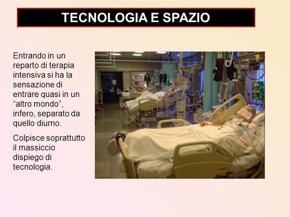TECNOLOGIA E SPAZIO Entrando in un reparto di terapia intensiva si ha la sensazione di entrare quasi in un altro mondo, infero, separato da quello diu
