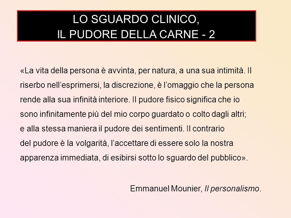 LO SGUARDO CLINICO, IL PUDORE DELLA CARNE - 2 «La vita della persona è avvinta, per natura, a una sua intimità. Il riserbo nellesprimersi, la discrezi