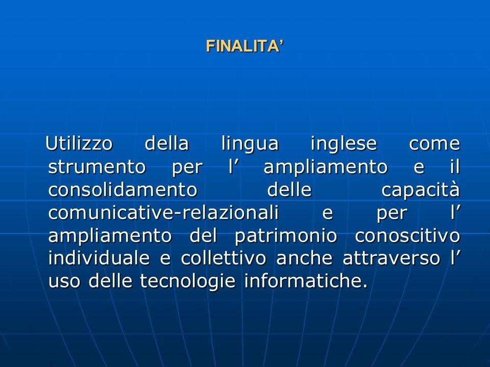 FINALITA Utilizzo della lingua inglese come strumento per l ampliamento e il consolidamento delle capacità comunicative-relazionali e per l ampliamento del patrimonio conoscitivo individuale e collettivo anche attraverso l uso delle tecnologie informatiche.