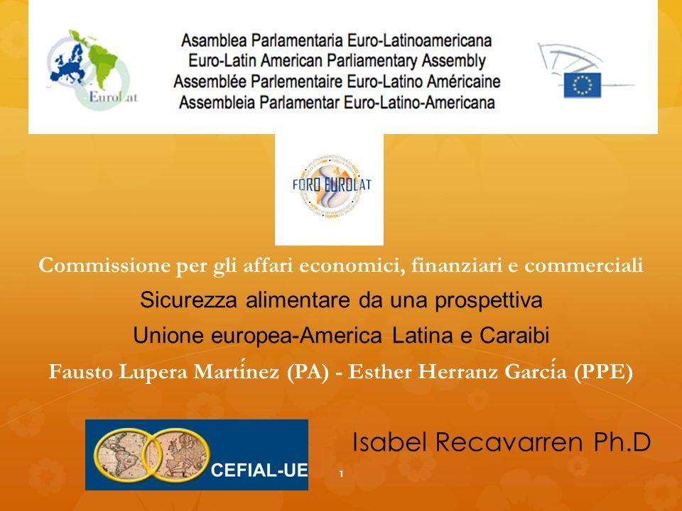 Commissione per gli affari economici, finanziari e commerciali Sicurezza alimentare da una prospettiva Unione europea-America Latina e Caraibi Fausto Lupera Martinez (PA) - Esther Herranz Garcia (PPE) Isabel Recavarren Ph.D 1