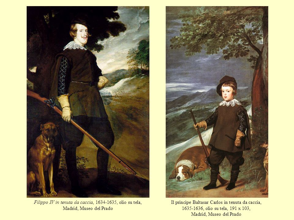 Filippo IV in tenuta da caccia, 1634-1635, olio su tela, Madrid, Museo del Prado Il principe Baltasar Carlos in tenuta da caccia, 1635-1636, olio su t