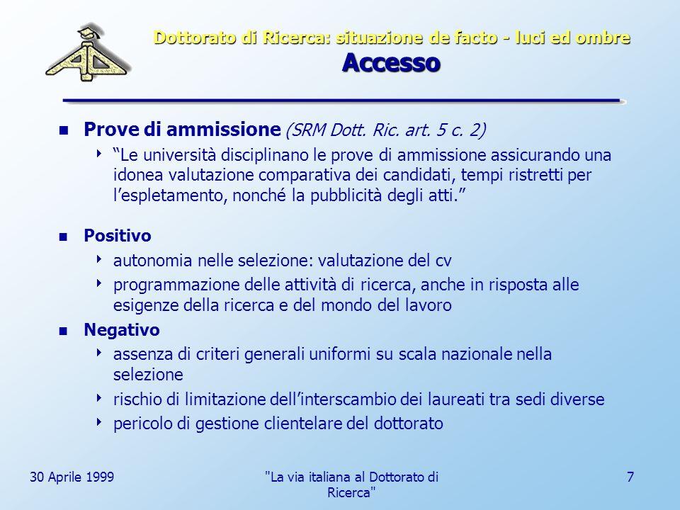 30 Aprile 1999 La via italiana al Dottorato di Ricerca 8 Dottorato di Ricerca: situazione de facto - luci ed ombre Formazione Iter formativo (SRM Dott.