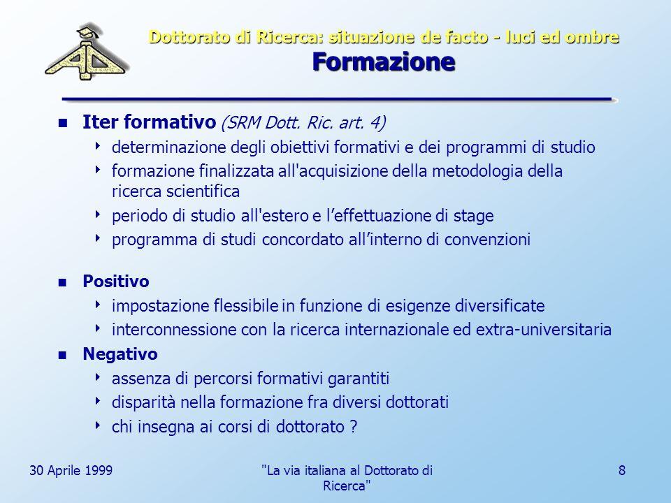 30 Aprile 1999 La via italiana al Dottorato di Ricerca 9 Dottorato di Ricerca: situazione de facto - luci ed ombre Status del dottorando di ricerca Diritti e doveri (SRM Dott.