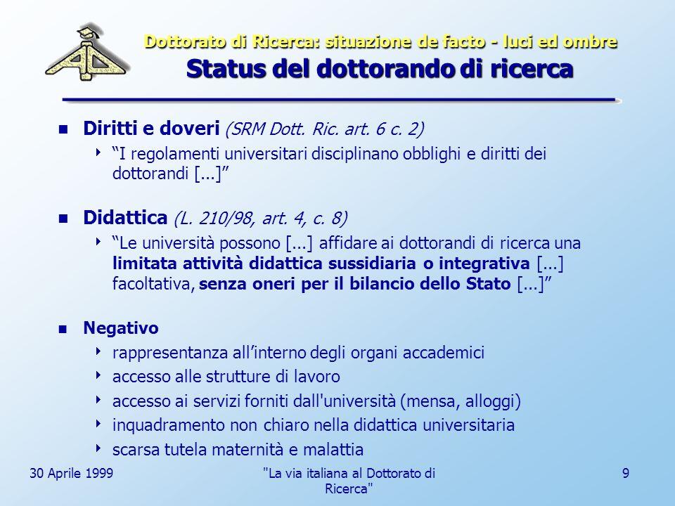 30 Aprile 1999 La via italiana al Dottorato di Ricerca 10 Dottorato di Ricerca: situazione de facto - luci ed ombre Status del dottorando di ricerca Borsa di studio No.