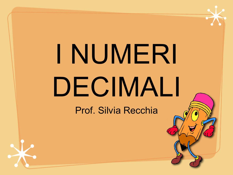 I NUMERI DECIMALI Prof. Silvia Recchia