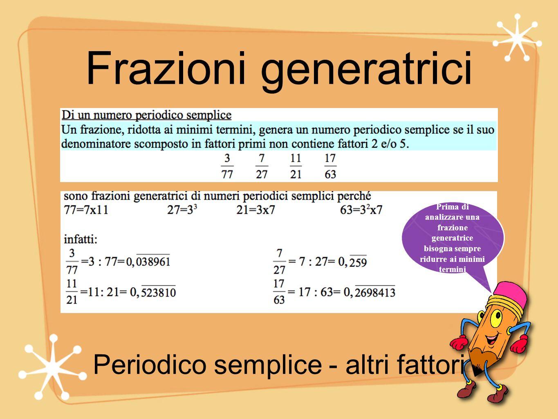 Frazioni generatrici Prima di analizzare una frazione generatrice bisogna sempre ridurre ai minimi termini Periodico misto - 2 e/o 5 e altri fattori
