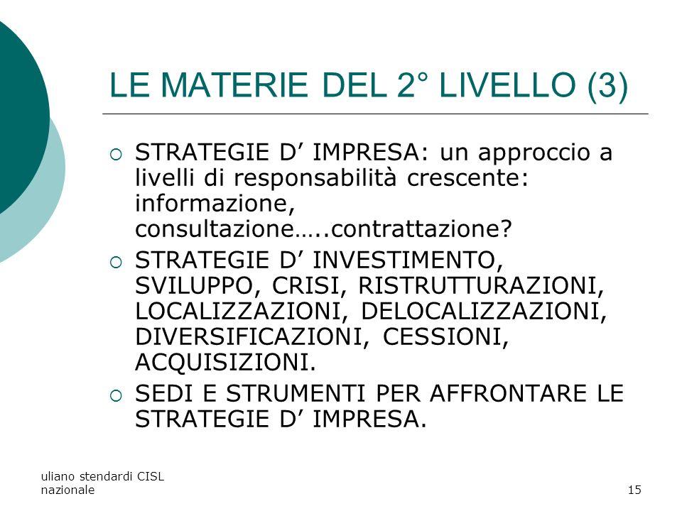 uliano stendardi CISL nazionale15 LE MATERIE DEL 2° LIVELLO (3) STRATEGIE D IMPRESA: un approccio a livelli di responsabilità crescente: informazione, consultazione…..contrattazione.