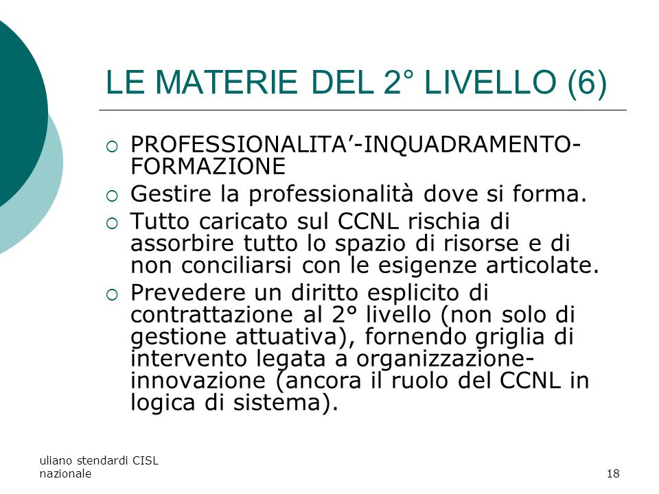 uliano stendardi CISL nazionale18 LE MATERIE DEL 2° LIVELLO (6) PROFESSIONALITA-INQUADRAMENTO- FORMAZIONE Gestire la professionalità dove si forma.