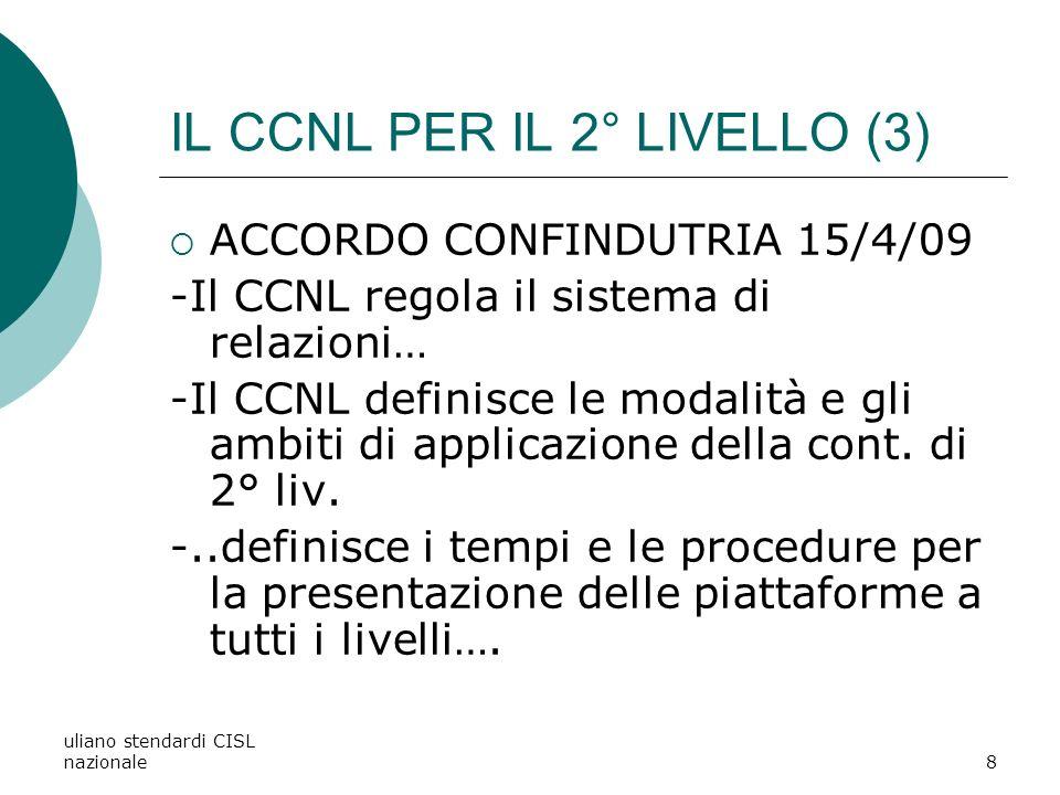 uliano stendardi CISL nazionale8 IL CCNL PER IL 2° LIVELLO (3) ACCORDO CONFINDUTRIA 15/4/09 -Il CCNL regola il sistema di relazioni… -Il CCNL definisce le modalità e gli ambiti di applicazione della cont.