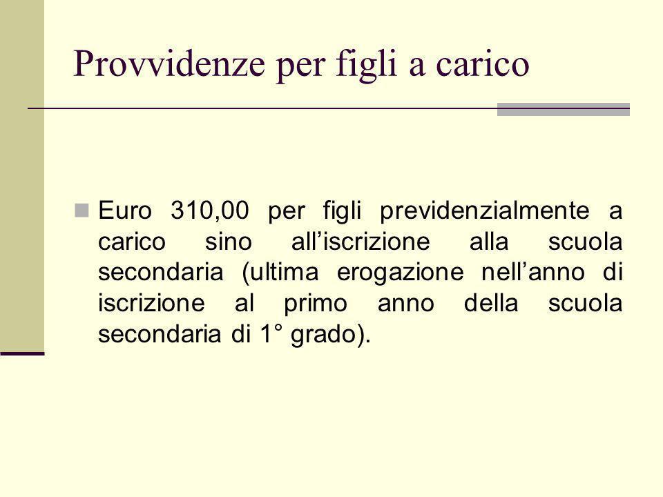 Provvidenze per figli a carico Euro 310,00 per figli previdenzialmente a carico sino alliscrizione alla scuola secondaria (ultima erogazione nellanno di iscrizione al primo anno della scuola secondaria di 1° grado).