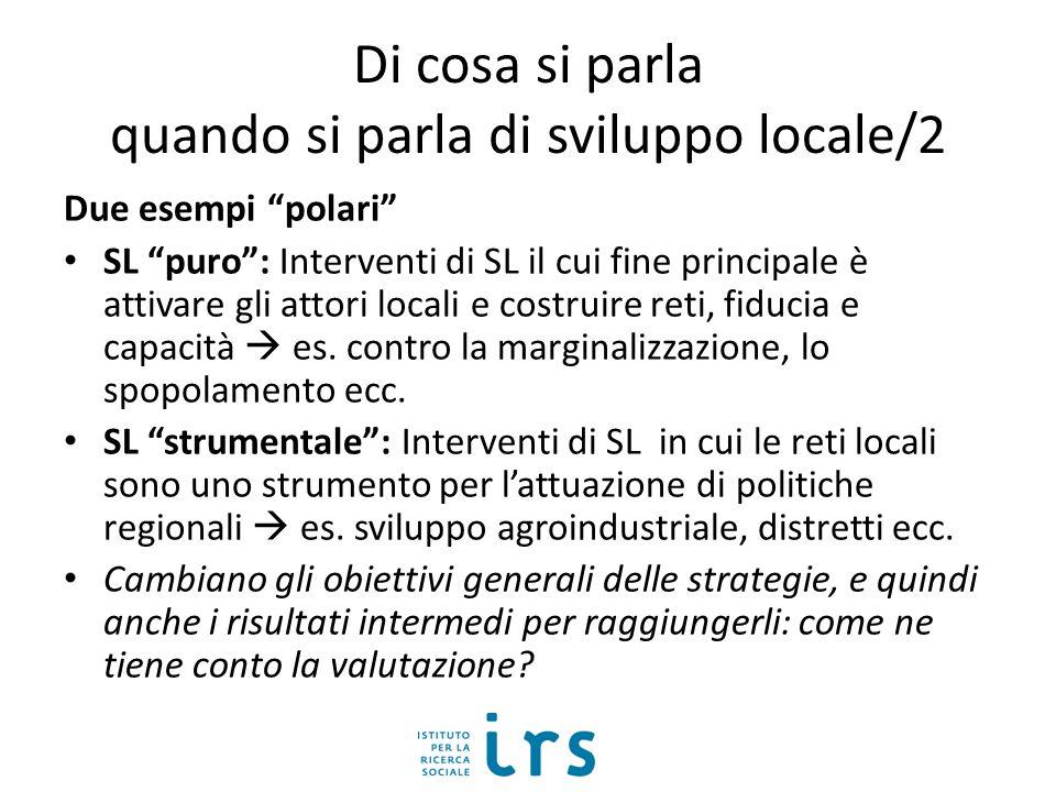 Di cosa si parla quando si parla di sviluppo locale/2 Due esempi polari SL puro: Interventi di SL il cui fine principale è attivare gli attori locali e costruire reti, fiducia e capacità es.