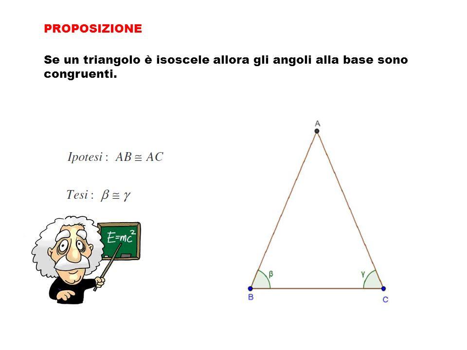 Se un triangolo è isoscele allora gli angoli alla base sono congruenti. PROPOSIZIONE