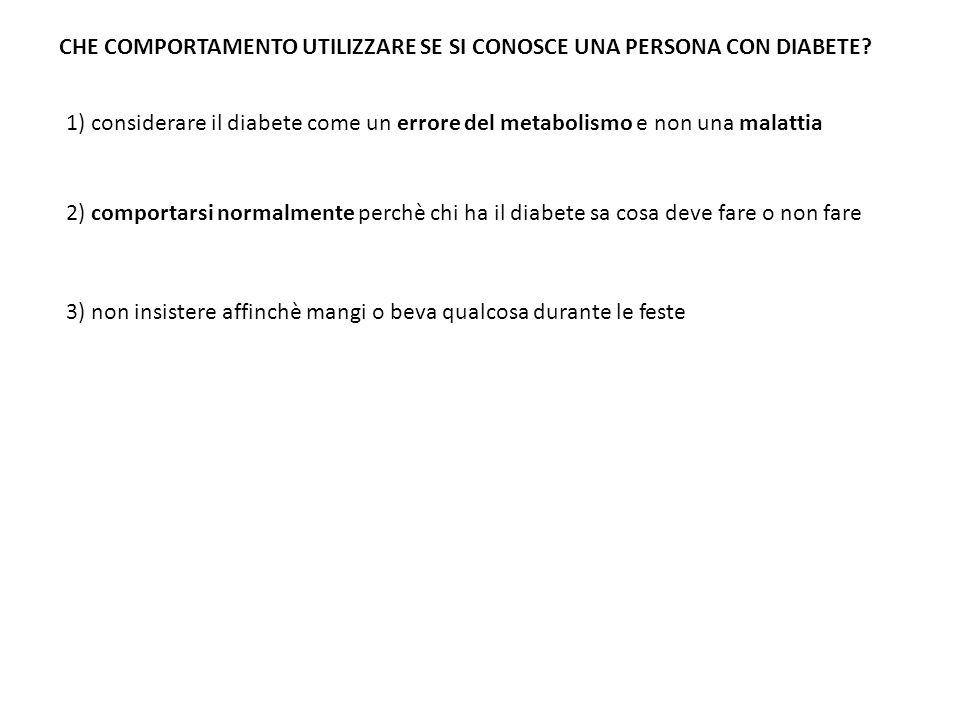 CHE COMPORTAMENTO UTILIZZARE SE SI CONOSCE UNA PERSONA CON DIABETE? 1) considerare il diabete come un errore del metabolismo e non una malattia 2) com