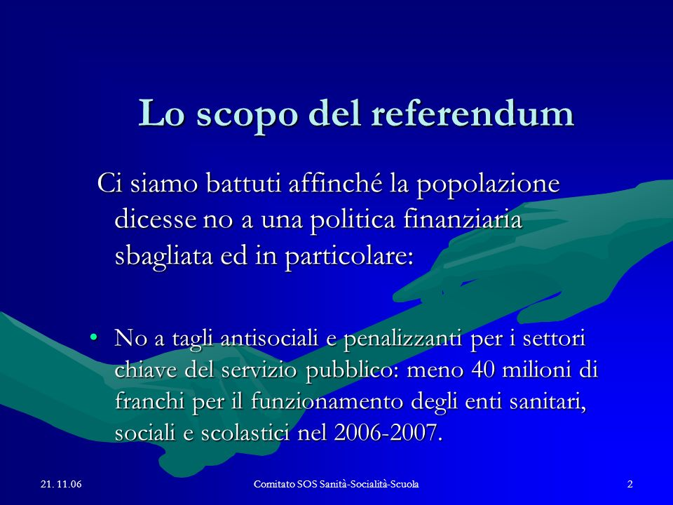 21. 11.06Comitato SOS Sanità-Socialità-Scuola2 Lo scopo del referendum Ci siamo battuti affinché la popolazione dicesse no a una politica finanziaria