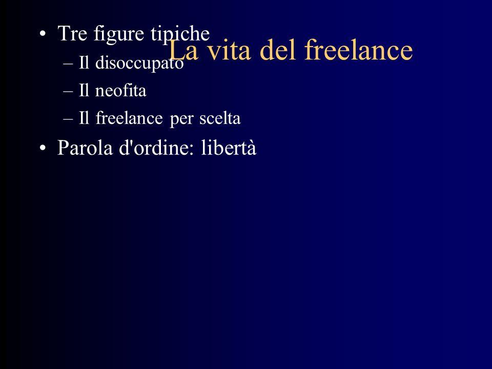 La vita del freelance Tre figure tipiche –Il disoccupato –Il neofita –Il freelance per scelta Parola d ordine: libertà