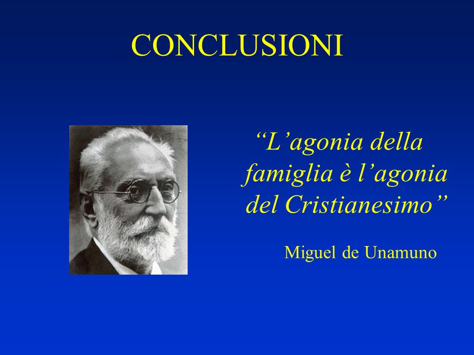 CONCLUSIONI Lagonia della famiglia è lagonia del Cristianesimo Miguel de Unamuno