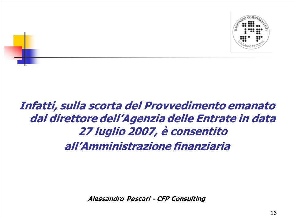 16 Infatti, sulla scorta del Provvedimento emanato dal direttore dellAgenzia delle Entrate in data 27 luglio 2007, è consentito allAmministrazione finanziaria Alessandro Pescari - CFP Consulting
