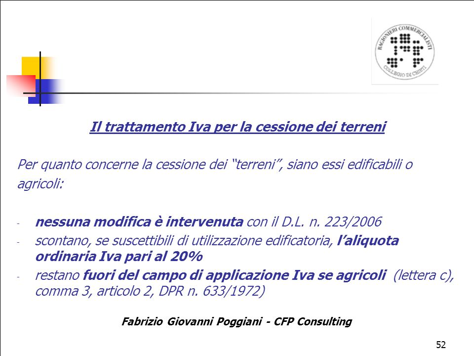 52 Il trattamento Iva per la cessione dei terreni Per quanto concerne la cessione dei terreni, siano essi edificabili o agricoli: - nessuna modifica è intervenuta con il D.L.