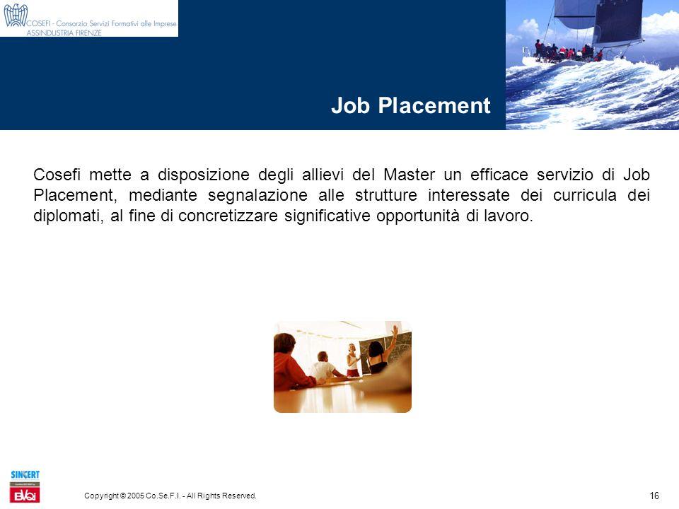 16 Copyright © 2005 Co.Se.F.I. - All Rights Reserved. Job Placement Cosefi mette a disposizione degli allievi del Master un efficace servizio di Job P