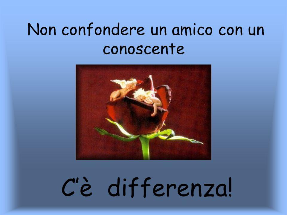 Non confondere un amico con un conoscente Cè differenza!