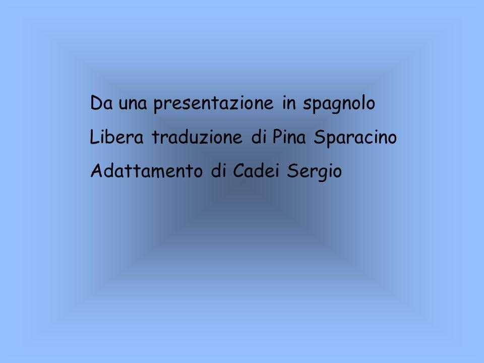 Da una presentazione in spagnolo Libera traduzione di Pina Sparacino Adattamento di Cadei Sergio