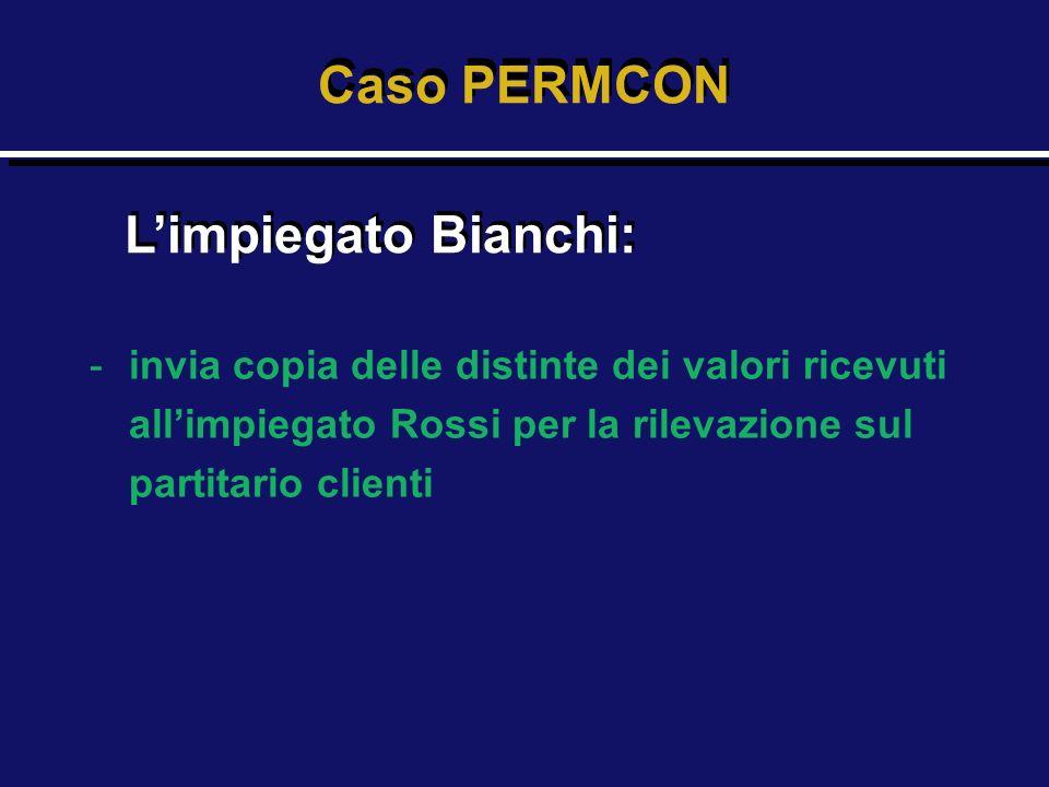 -invia copia delle distinte dei valori ricevuti allimpiegato Rossi per la rilevazione sul partitario clienti Caso PERMCON Limpiegato Bianchi: